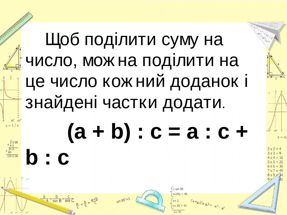 Щоб поділити суму на число, можна поділити на це число кожний доданок і знайдені частки додати. (a + b) : c = a : c + b : c