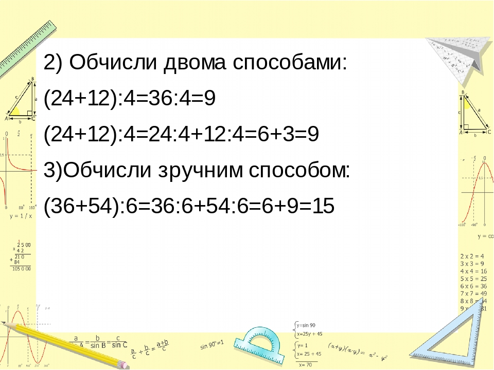 2) Обчисли двома способами: (24+12):4=36:4=9 (24+12):4=24:4+12:4=6+3=9 3)Обчисли зручним способом: (36+54):6=36:6+54:6=6+9=15