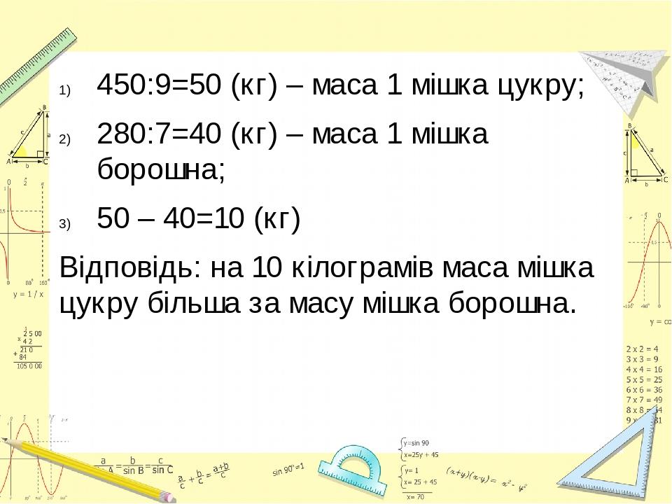 450:9=50 (кг) – маса 1 мішка цукру; 280:7=40 (кг) – маса 1 мішка борошна; 50 – 40=10 (кг) Відповідь: на 10 кілограмів маса мішка цукру більша за ма...