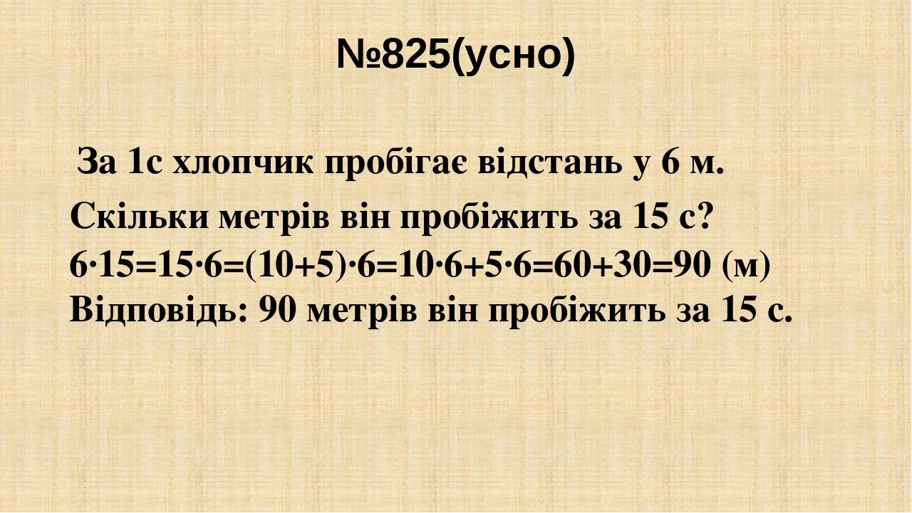 №825(усно) За 1с хлопчик пробігає відстань у 6 м. Скільки метрів він пробіжить за 15 с? 6∙15=15∙6=(10+5)∙6=10∙6+5∙6=60+30=90 (м) Відповідь: 90 метр...