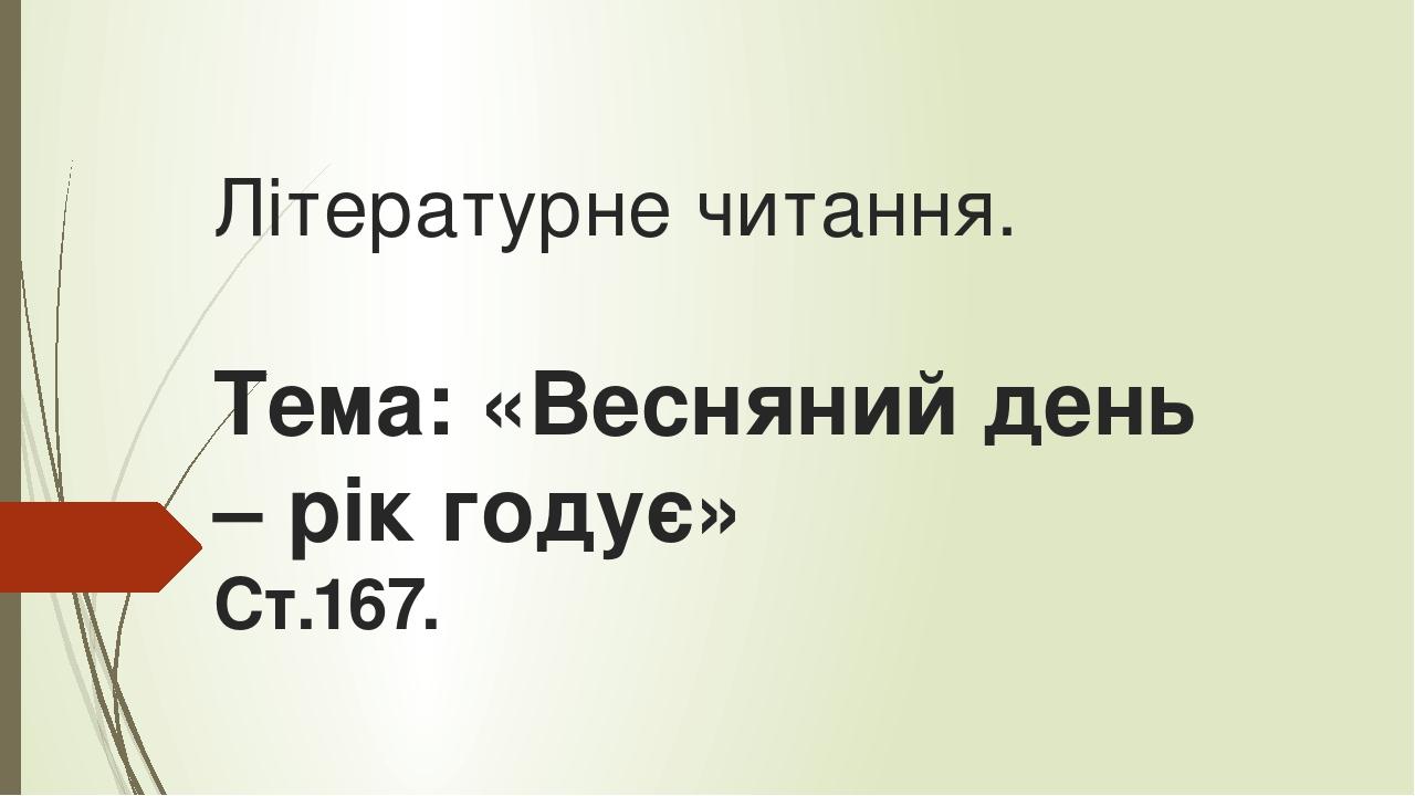 Літературне читання. Тема: «Весняний день – рік годує» Ст.167.