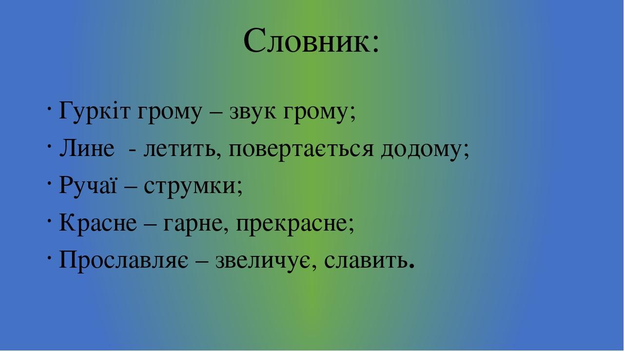 Словник: Гуркіт грому – звук грому; Лине - летить, повертається додому; Ручаї – струмки; Красне – гарне, прекрасне; Прославляє – звеличує, славить.