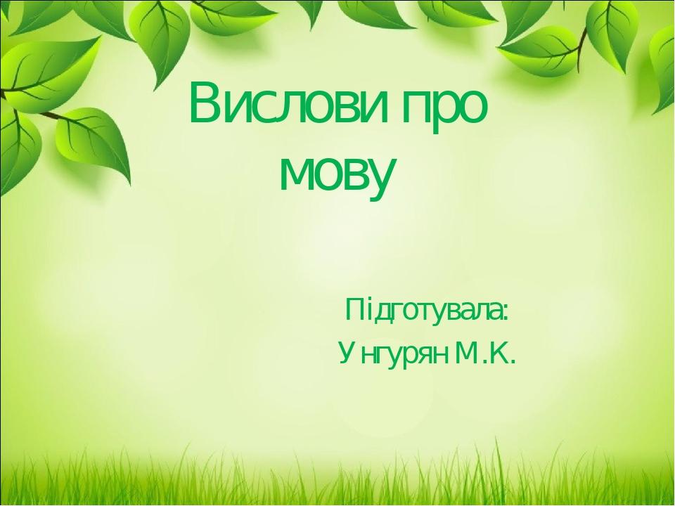 Вислови про мову Підготувала: Унгурян М.К.