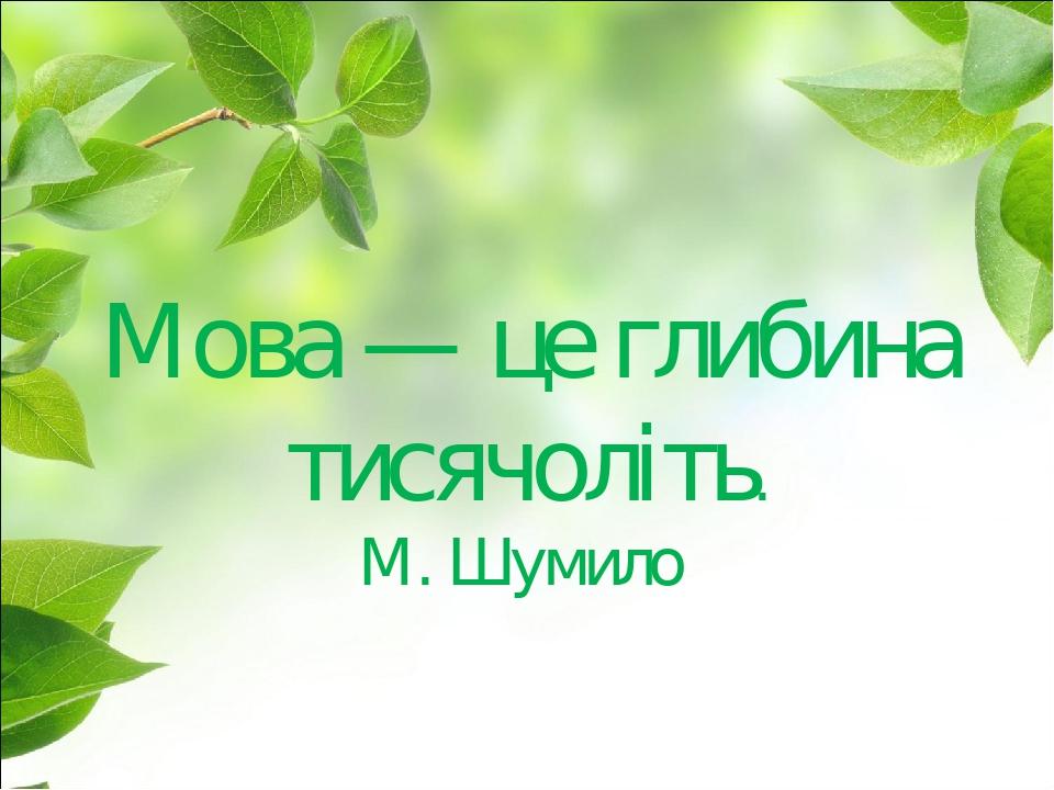 Мова — це глибина тисячоліть. М. Шумило