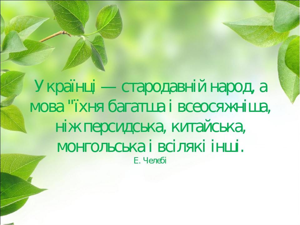 """Українці — стародавній народ, а мова """"їхня багатша і всеосяжніша, ніж персидська, китайська, монгольська і всілякі інші. Е. Челебі"""