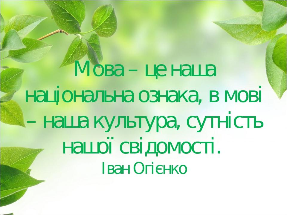 Мова – це наша національна ознака, в мові – наша культура, сутність нашої свідомості. Іван Огієнко
