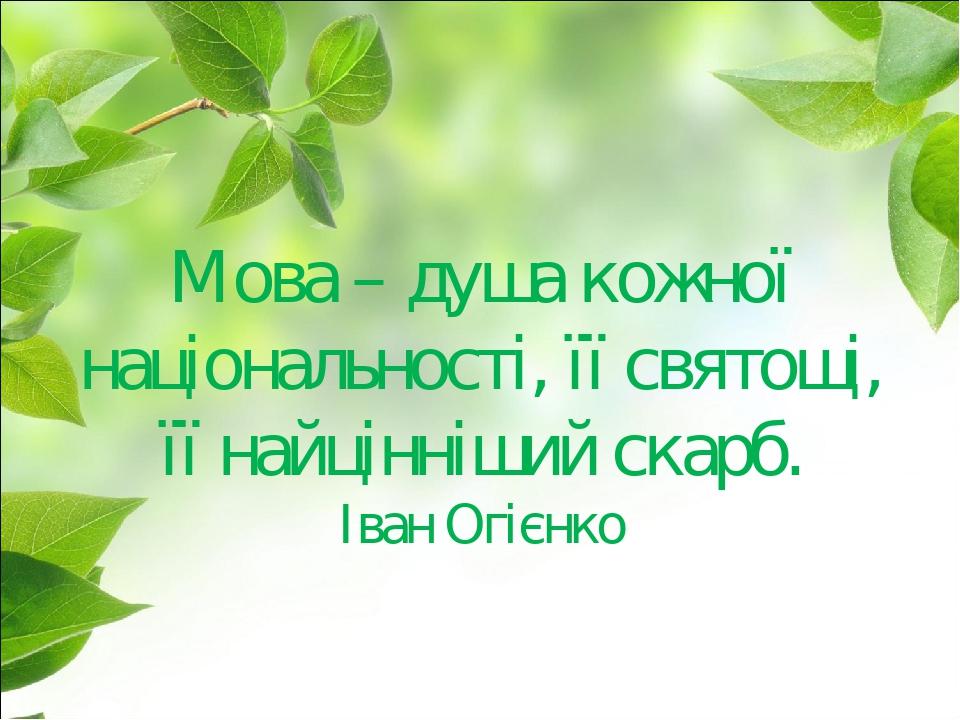Мова – душа кожної національності, її святощі, її найцінніший скарб. Іван Огієнко