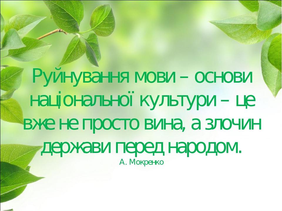 Руйнування мови – основи національної культури – це вже не просто вина, а злочин держави перед народом. А. Мокренко