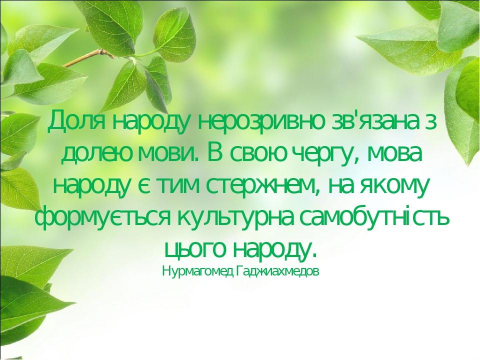Доля народу нерозривно зв'язана з долею мови. В свою чергу, мова народу є тим стержнем, на якому формується культурна самобутність цього народу. Ну...
