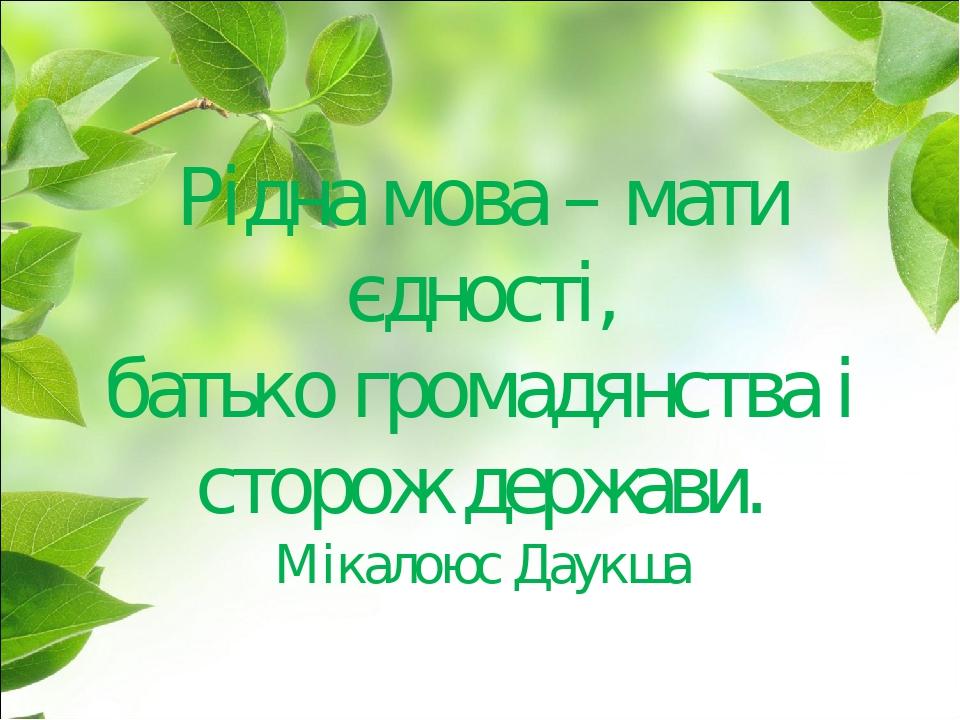 Рідна мова – мати єдності, батько громадянства і сторож держави. Мікалоюс Даукша