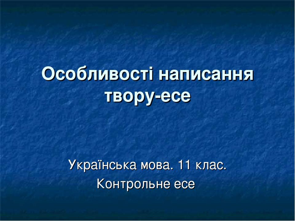 Особливості написання твору-есе Українська мова. 11 клас. Контрольне есе
