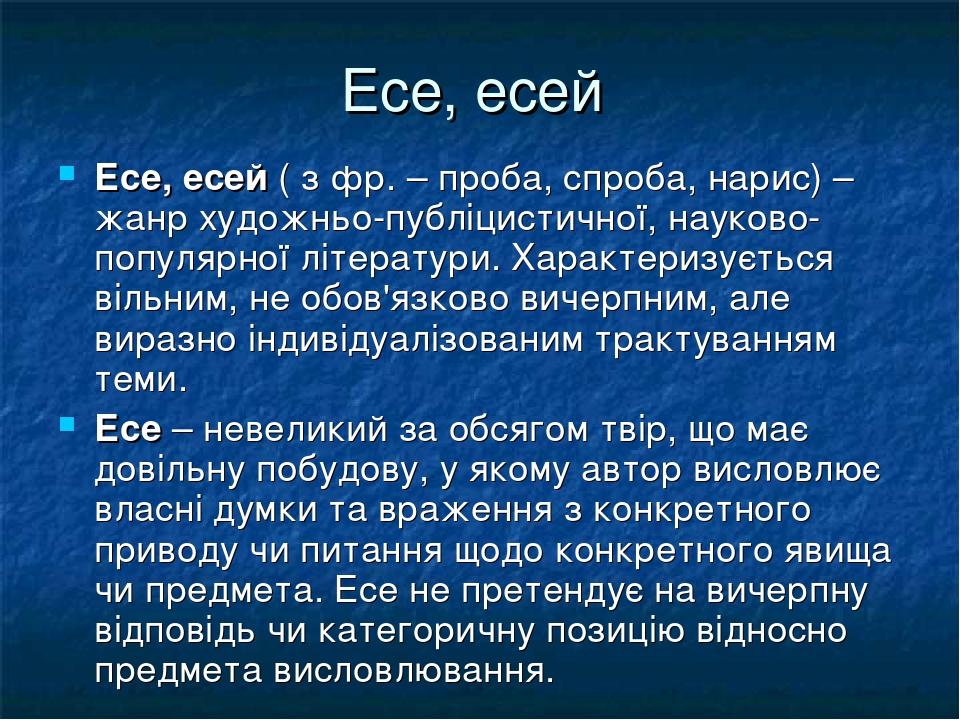 Есе, есей Есе, есей ( з фр. – проба, спроба, нарис) – жанр художньо-публіцистичної, науково-популярної літератури. Характеризується вільним, не обо...