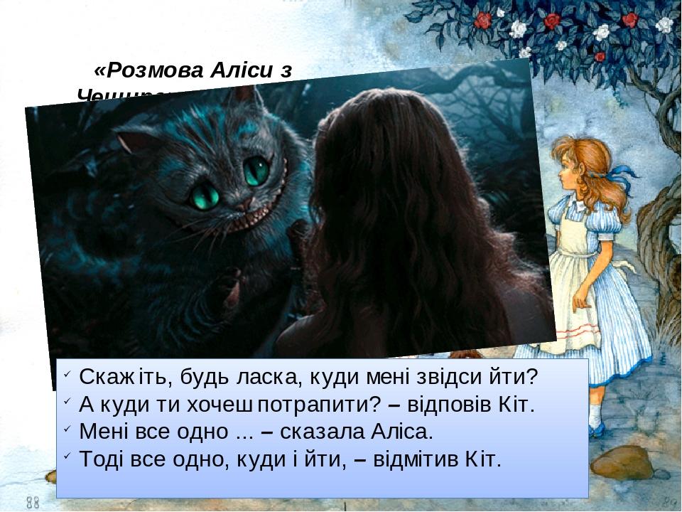 «Розмова Аліси з Чеширським Котом» Скажіть, будь ласка, куди мені звідси йти? А куди ти хочеш потрапити? – відповів Кіт. Мені все одно ... – сказал...