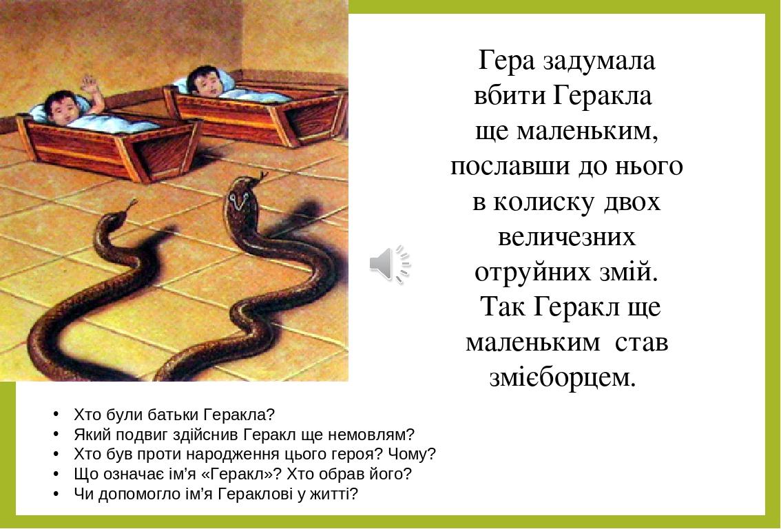Гера задумала вбити Геракла ще маленьким, пославши до нього в колиску двох величезних отруйних змій. Так Геракл ще маленьким став змієборцем. Хто б...