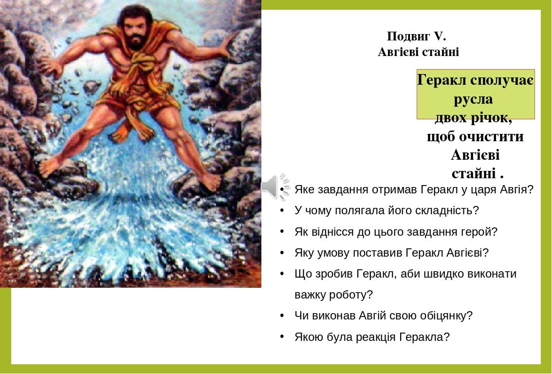 Геракл сполучає русла двох річок, щоб очистити Авгієві стайні . Подвиг V. Авгієві стайні Яке завдання отримав Геракл у царя Авгія? У чому полягала ...