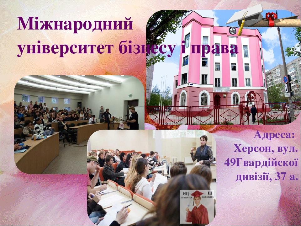 Міжнародний університет бізнесу і права Адреса: Херсон, вул. 49Гвардійскої дивізії, 37 а.