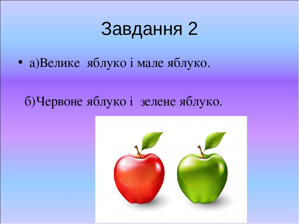 Завдання 2 а)Велике яблуко і мале яблуко. б)Червоне яблуко і зелене яблуко.