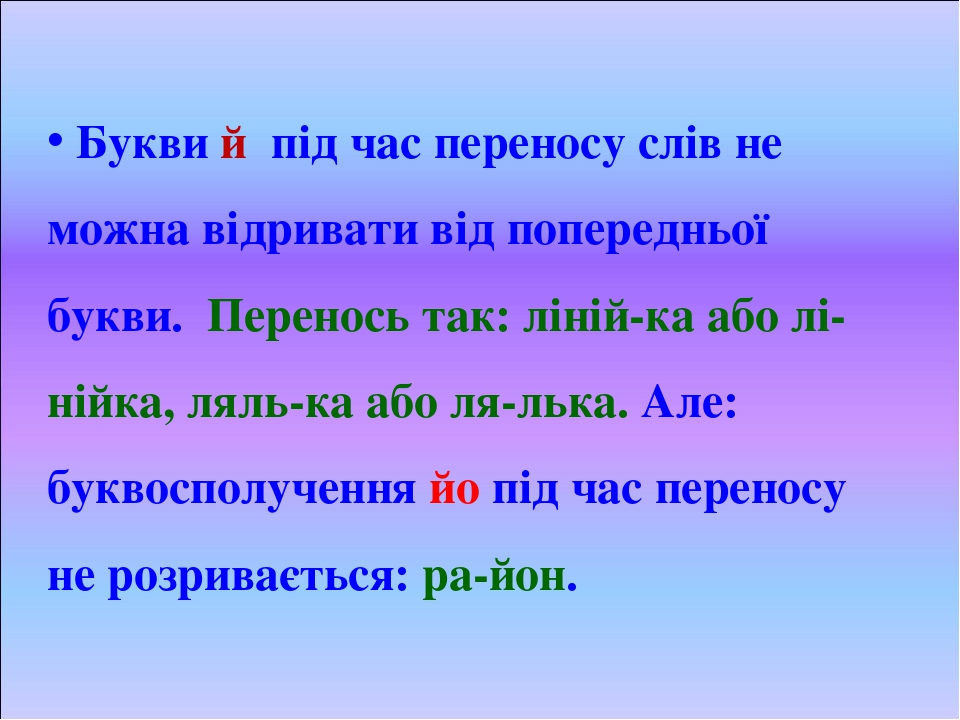Букви й під час переносу слів не можна відривати від попередньої букви. Перенось так: ліній-ка або лі-нійка, ляль-ка або ля-лька. Але: буквосполуче...