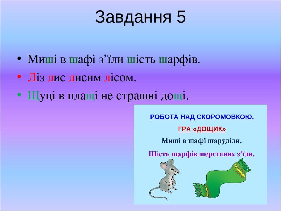 Завдання 5 Миші в шафі з'їли шість шарфів. Ліз лис лисим лісом. Щуці в плащі не страшні дощі.
