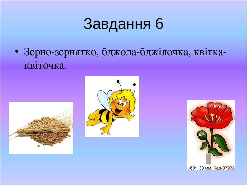 Завдання 6 Зерно-зернятко, бджола-бджілочка, квітка-квіточка.
