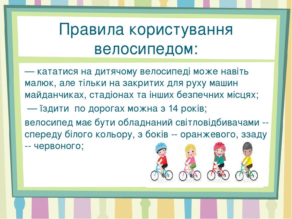 Правила користування велосипедом: — кататися на дитячому велосипеді може навіть малюк, але тільки на закритих для руху машин майданчиках, стадіонах...