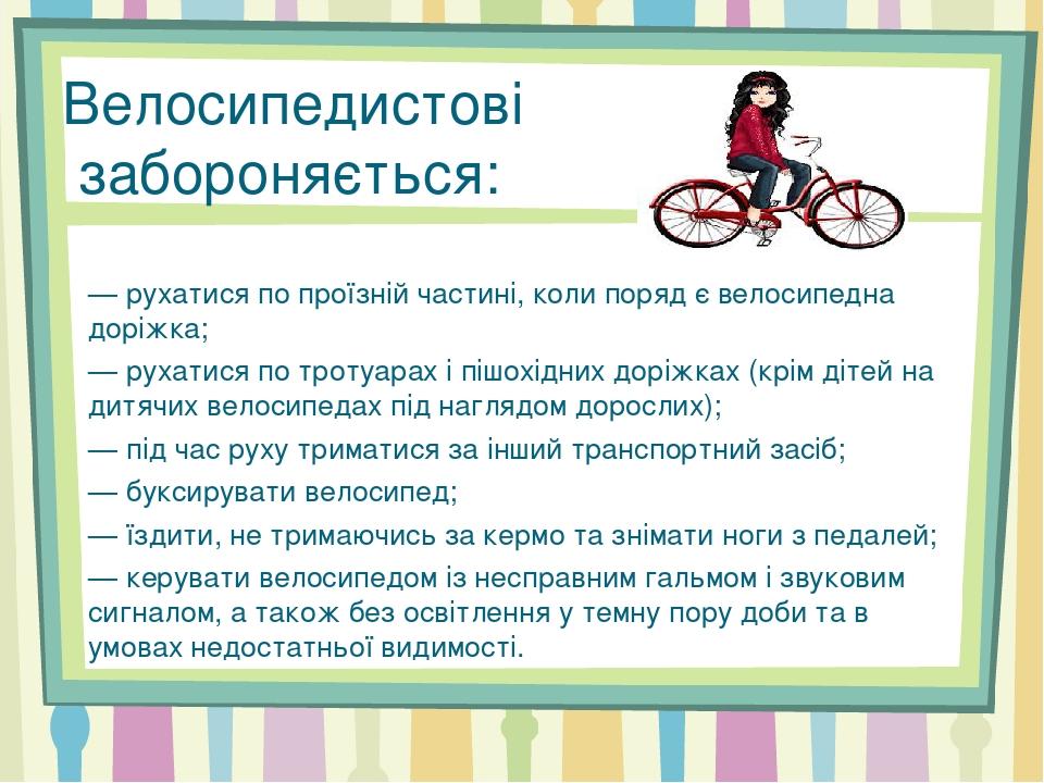 Велосипедистові забороняється: — рухатися по проїзній частині, коли поряд є велосипедна доріжка; — рухатися по тротуарах і пішохідних доріжках (крі...