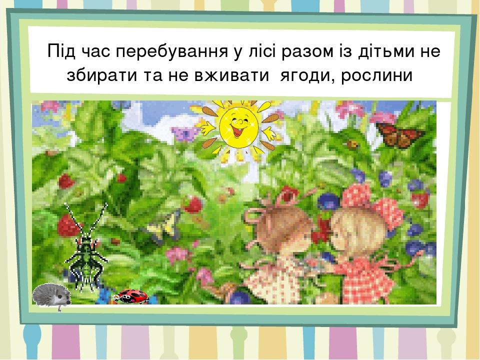 Під час перебування у лісі разом із дітьми не збирати та не вживати ягоди, рослини