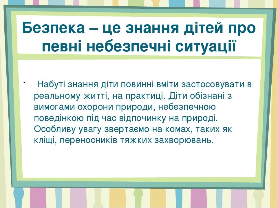 Безпека – це знання дітей про певні небезпечні ситуації  Набуті знання діти повинні вміти застосовувати в реальному житті, на практиці. Діти обізн...