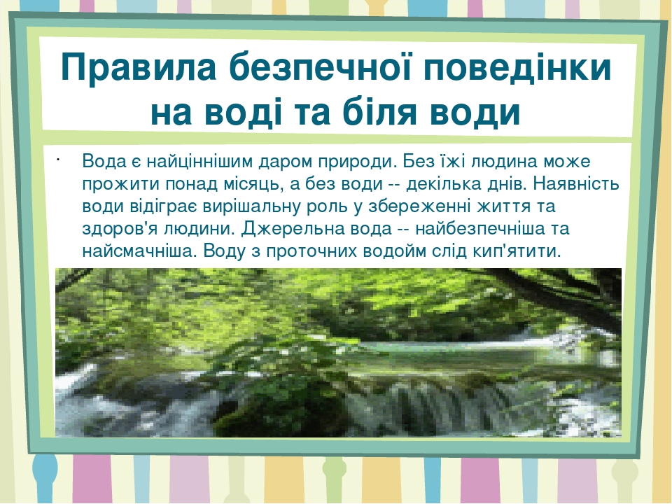 Правила безпечної поведінки на воді та біля води Вода є найціннішим даром природи. Без їжі людина може прожити понад місяць, а без води -- декілька...