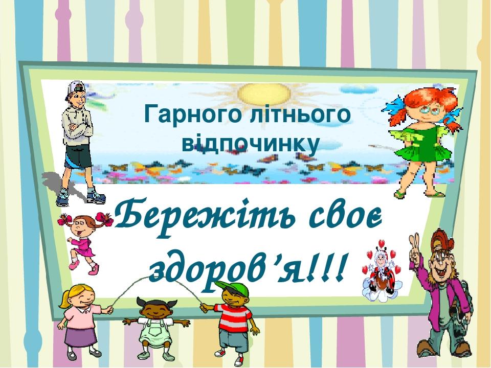 Гарного літнього відпочинку Бережіть своє здоров'я!!!