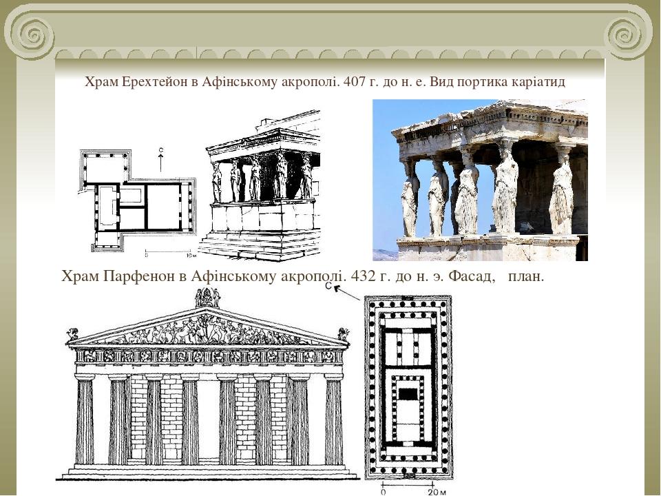 Храм Ерехтейон в Афінському акрополі. 407 г. до н. е. Вид портика каріатид Храм Парфенон в Афінському акрополі. 432 г. до н. э. Фасад, план.