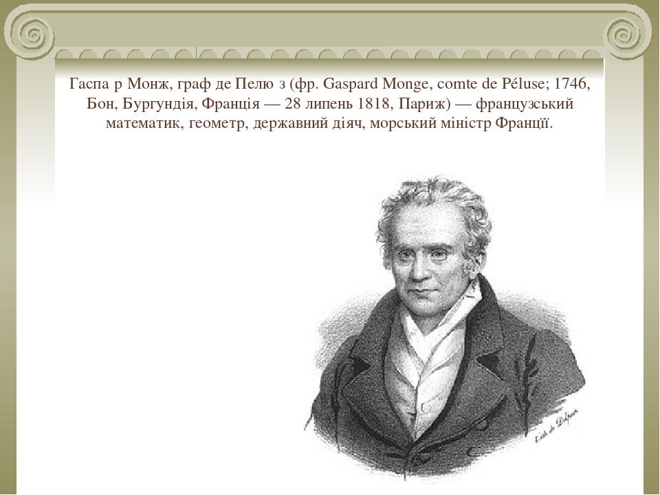 Гаспа́р Монж, граф де Пелю́з (фр. Gaspard Monge, comte de Péluse; 1746, Бон, Бургундія, Франція — 28 липень 1818, Париж) — французський математик, ...