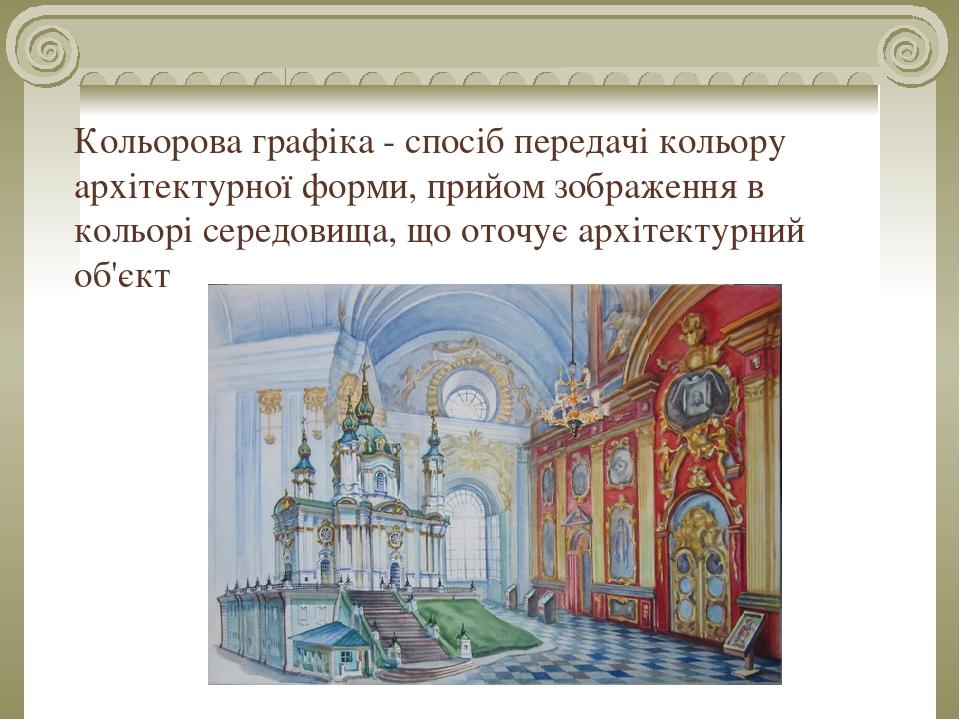 Кольорова графіка - спосіб передачі кольору архітектурної форми, прийом зображення в кольорі середовища, що оточує архітектурний об'єкт