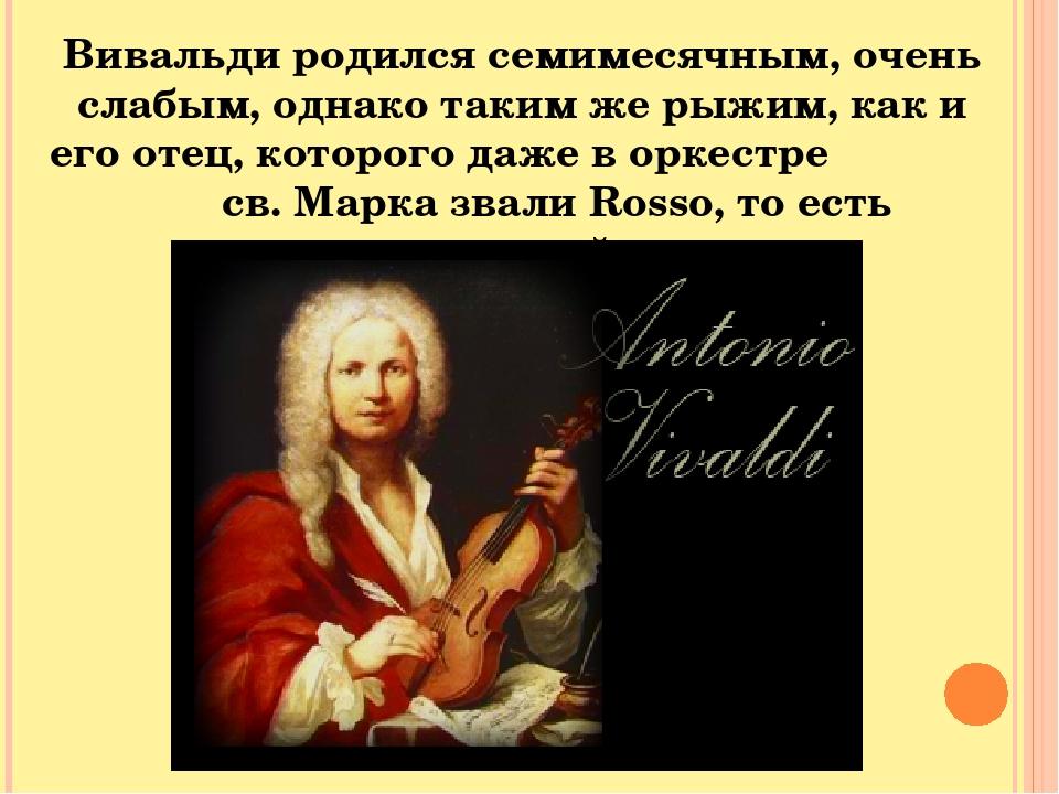 Вивальди родился семимесячным, очень слабым, однако таким же рыжим, как и его отец, которого даже в оркестре св. Марка звали Rosso, то есть «красный».