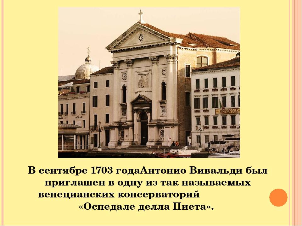 В сентябре 1703 годаАнтонио Вивальди был приглашен в одну из так называемых венецианских консерваторий «Оспедале делла Пиета».