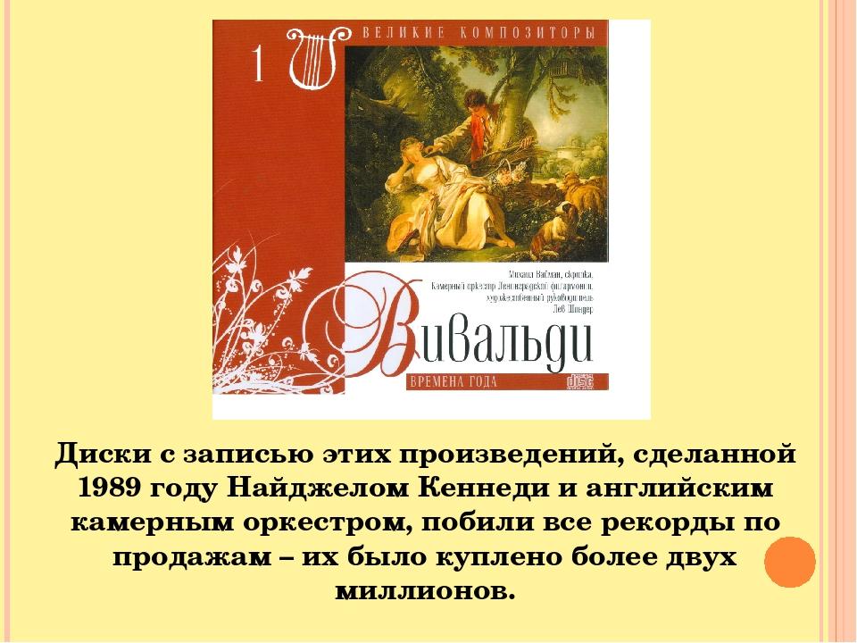 Диски с записью этих произведений, сделанной 1989 году Найджелом Кеннеди и английским камерным оркестром, побили все рекорды по продажам – их было ...