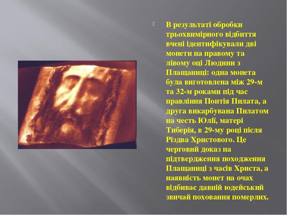 В результаті обробки трьохвимірного відбиття вчені ідентифікували дві монети на правому та лівому оці Людини з Плащаниці: одна монета була виготовл...