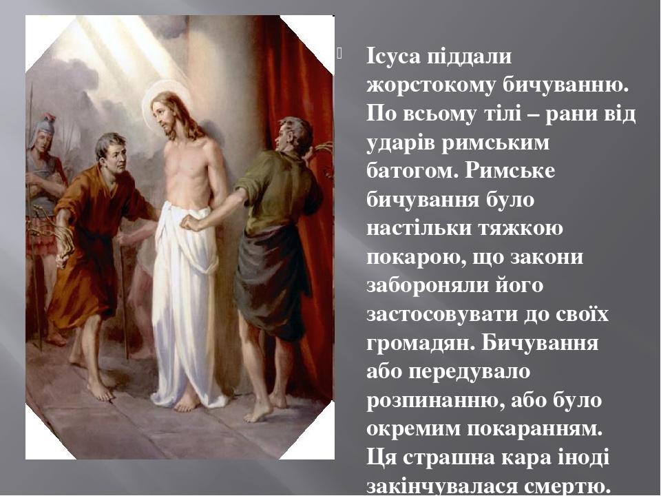 Ісуса піддали жорстокому бичуванню. По всьому тілі – рани від ударів римським батогом. Римське бичування було настільки тяжкою покарою, що закони з...
