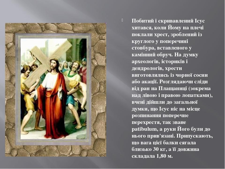 Побитий і скривавлений Ісус хитався, коли Йому на плечі поклали хрест, зроблений із круглого у поперечині стовбура, вставленого у камінний обруч. Н...