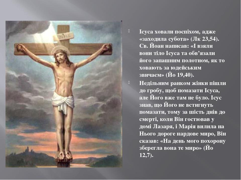 Ісуса ховали поспіхом, адже «заходила субота» (Лк 23,54). Св. Йоан написав: «І взяли вони тіло Ісуса та обв'язали його запашним полотном, як то хов...