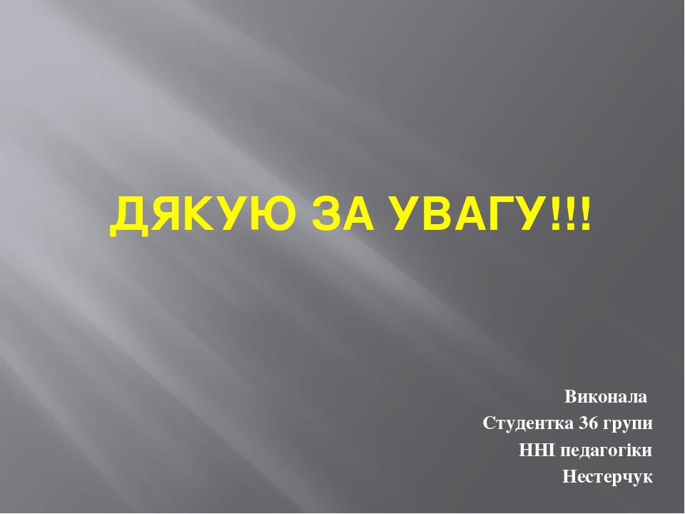 ДЯКУЮ ЗА УВАГУ!!! Виконала Студентка 36 групи ННІ педагогіки Нестерчук