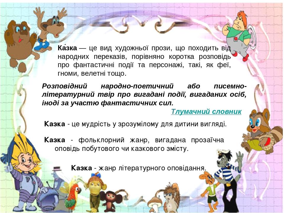 Ка́зка— це вид художньої прози, що походить від народних переказів, порівняно коротка розповідь про фантастичні події та персонажі, такі, як феї, ...