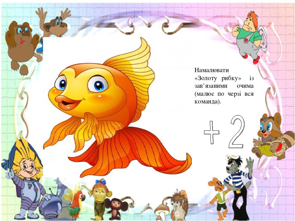Намалювати «Золоту рибку» із зав'язаними очима (малює по черзі вся команда).