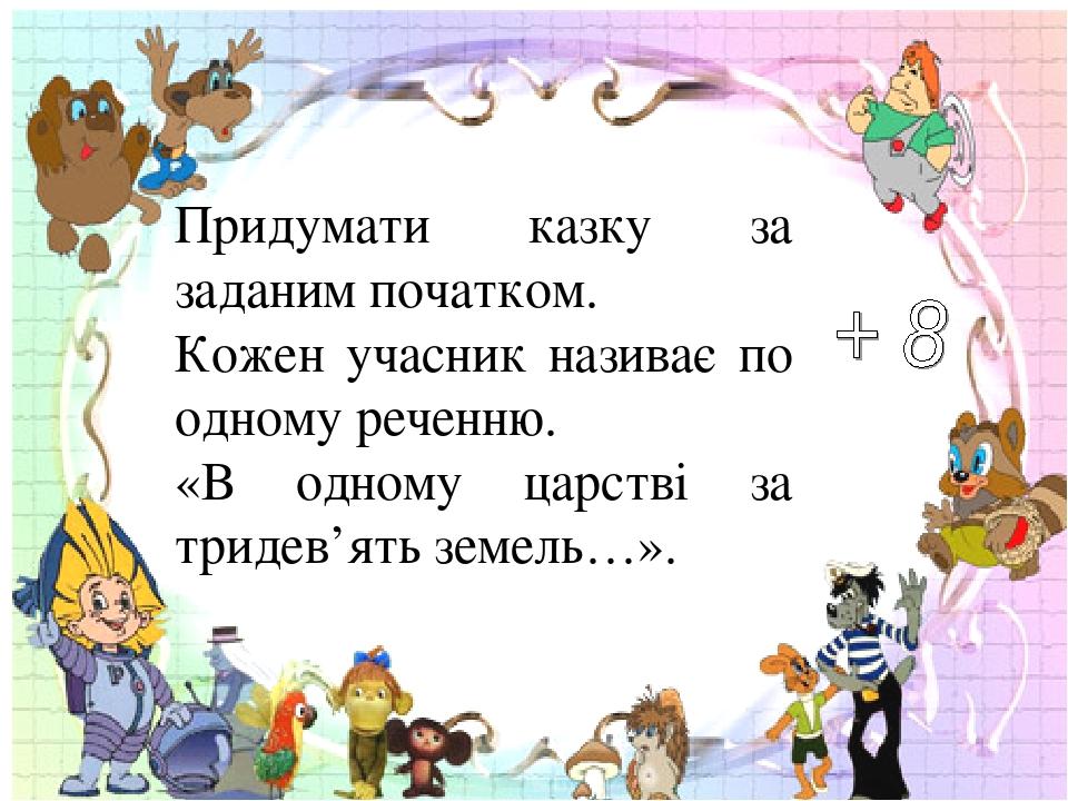 Придумати казку за заданим початком. Кожен учасник називає по одному реченню. «В одному царстві за тридев'ять земель…».