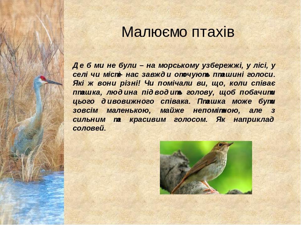 Малюємо птахів Де б ми не були – на морському узбережжі, у лісі, у селі чи місті- нас завжди оточують пташині голоси. Які ж вони різні! Чи помічали...