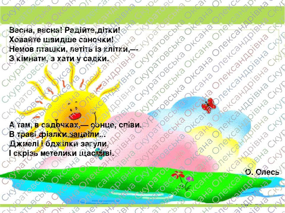 Весна, весна! Радійте,дітки! Ховайте швидше саночки! Немов пташки, летіть із клітки,— З кімнати, з хати у садки. А там, в садочках,— сонце, співи. ...