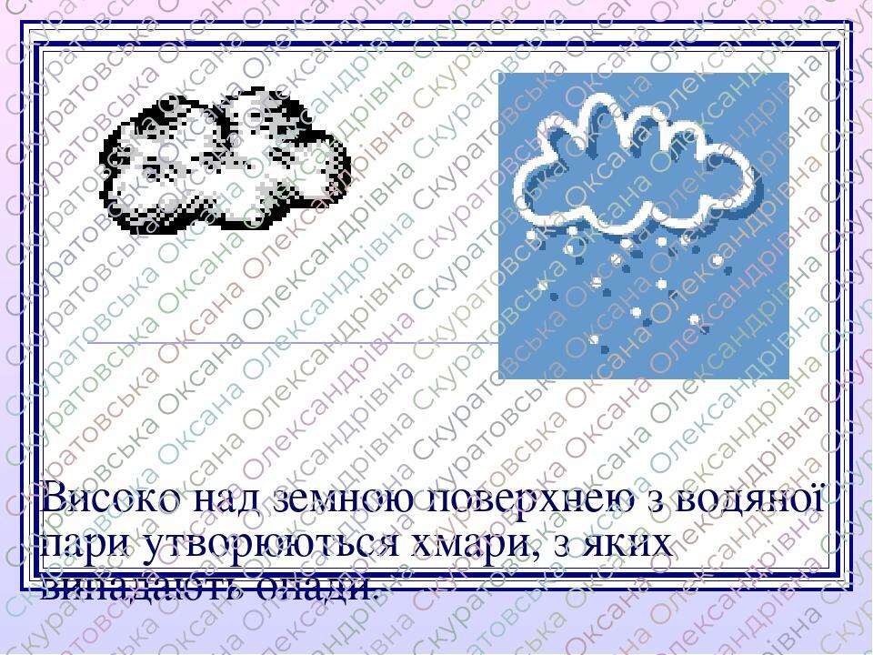 Високо над земною поверхнею з водяної пари утворюються хмари, з яких випадають опади.