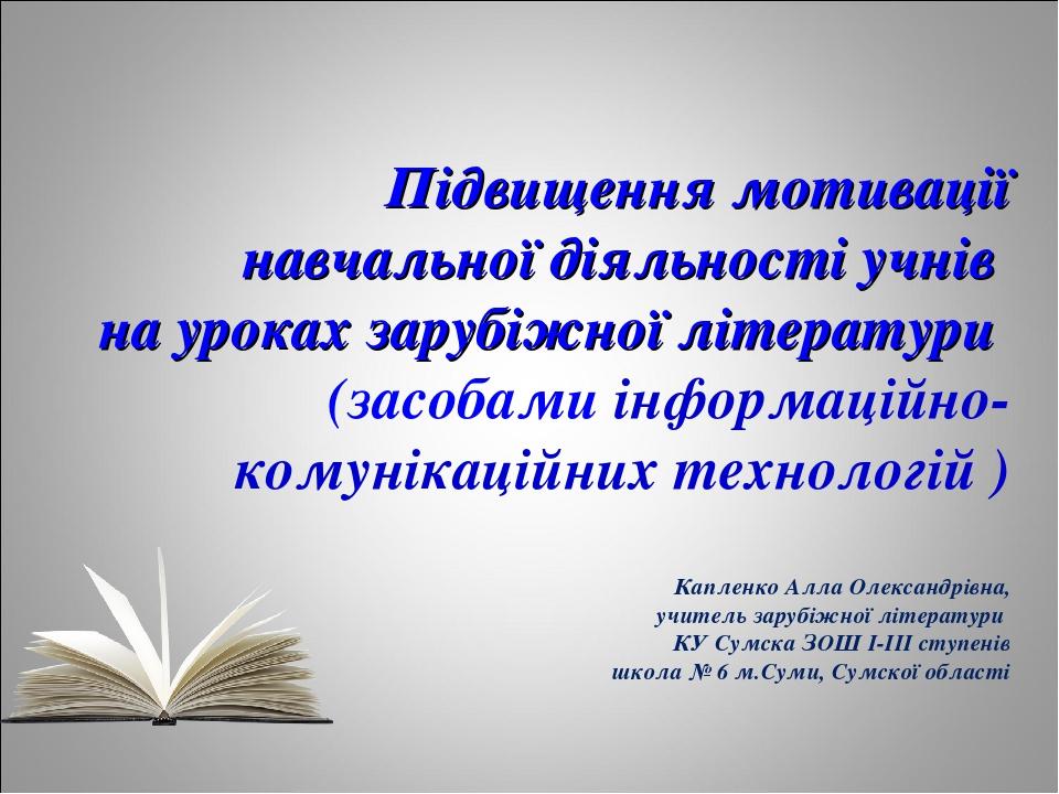 Підвищення мотивації навчальної діяльності учнів на уроках зарубіжної літератури (засобами інформаційно-комунікаційних технологій ) Капленко Алла О...