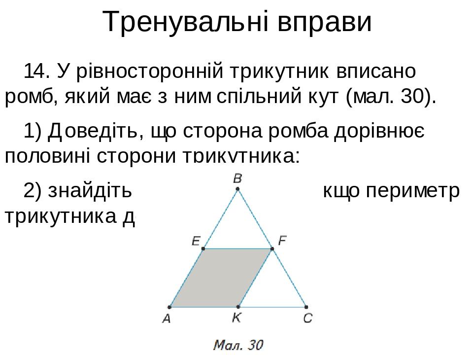 Тренувальні вправи 14. У рівносторонній трикутник вписано ромб, який має з ним спільний кут (мал. 30). 1) Доведіть, що сторона ромба дорівнює полов...