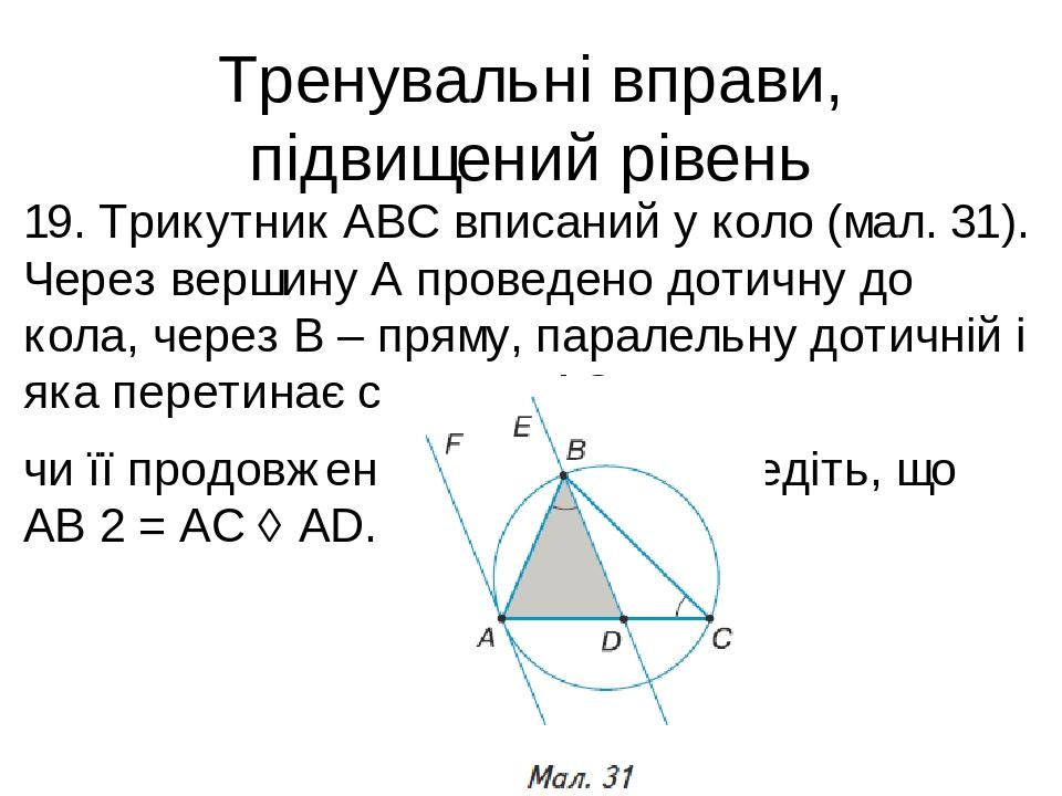 Тренувальні вправи, підвищений рівень 19. Трикутник ABC вписаний у коло (мал. 31). Через вершину A проведено дотичну до кола, через B – пряму, пара...